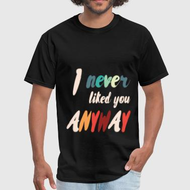 I never liked you anyway - Men's T-Shirt
