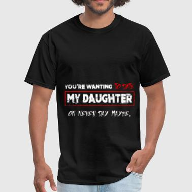 Dating My Daughter Art You're wanting to date my daughter on never day ma - Men's T-Shirt