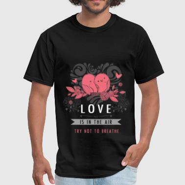Love is in the air try not to breathe - Men's T-Shirt