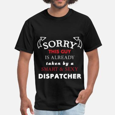 Sexy Dispatcher Dispatcher - Sorry this guy is already taken by a  - Men's T-Shirt