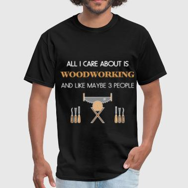 Woodworking - All I care about is Woodworking and  - Men's T-Shirt