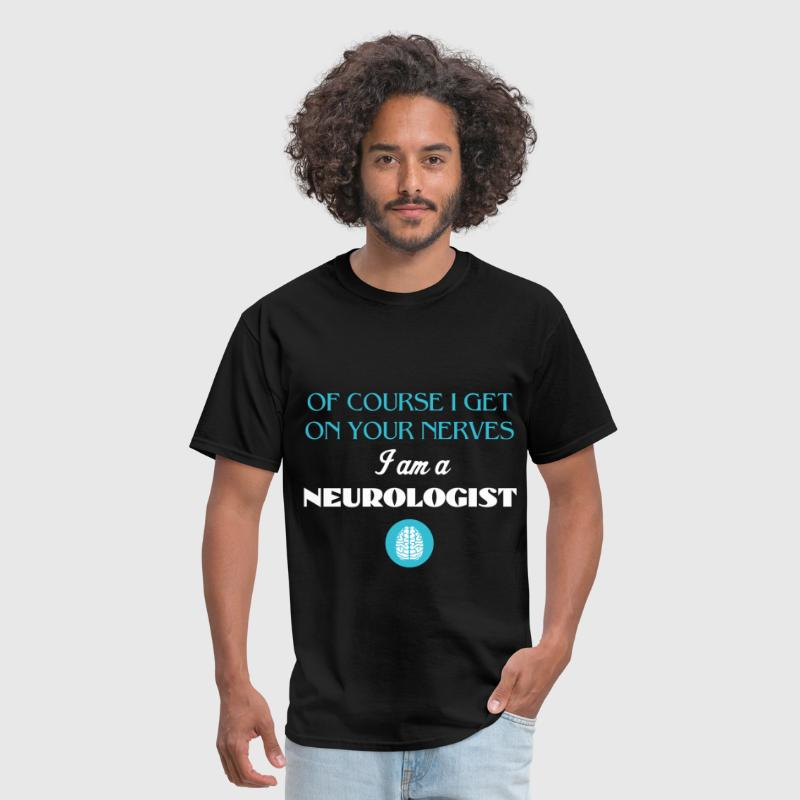 Neurologist - Of course I get on your nerves, I am - Men's T-Shirt