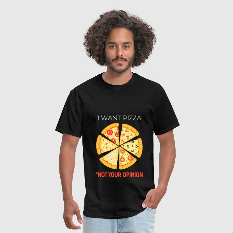 Pizza - I want Pizza not your opinion - Men's T-Shirt