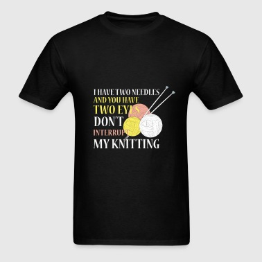 Knitting -I have two needles and you have two eyes - Men's T-Shirt