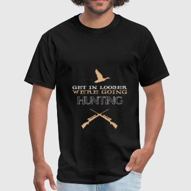 Hunting - Hunting - Get in looser we're going hunt - Men's T-Shirt