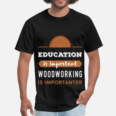 Woodworker Woodworking - Education is important. Woodworking  - Men's T-Shirt