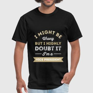 Vice President - I might be wrong but I highly dou - Men's T-Shirt