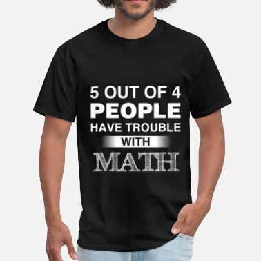 Out Math - 5 out of 4 people have trouble with math - Men's T-Shirt