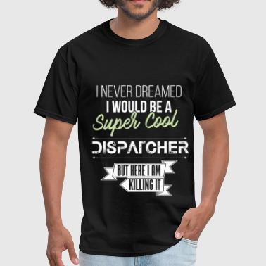 Dream Co. Dispatcher - I never dreamed I would be a super co - Men's T-Shirt