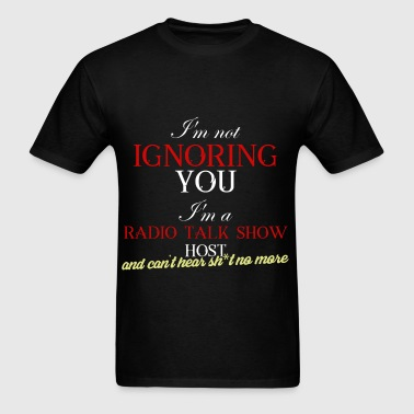 Radio Talk Show Host - I'm not ignoring you. I'm a - Men's T-Shirt