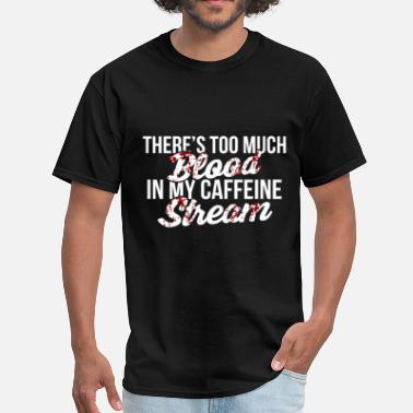 Too Much Caffeine Funny -There's too much blood in my caffeine strea - Men's T-Shirt