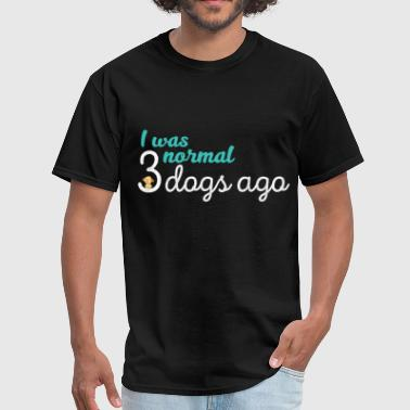 Dogs - I was normal 3 dogs ago  - Men's T-Shirt