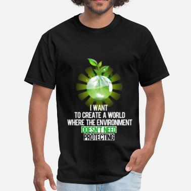 Save The Environment Environment - I want to create a world  where the  - Men's T-Shirt