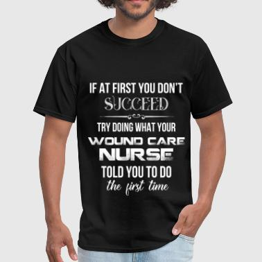 Wound Care Nurse Wound Care Nurse - If at first you don't succeed t - Men's T-Shirt