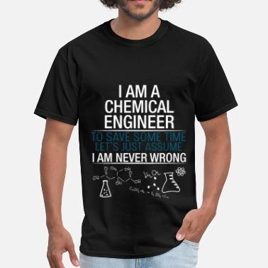 I Am An Engineer To Save Time Lets Just Assume That I Am Never Wrong Chemical Engineer - I am a chemical engineer. To s - Men's T-Shirt