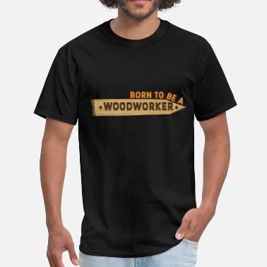 Woodworker Apparel Woodworker - Born to be a woodworker - Men's T-Shirt