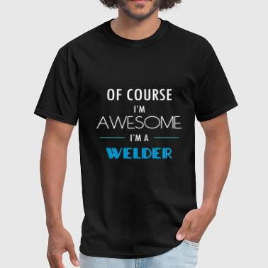 Gift For Welder Welder - Of course I'm awesome. I'm a Welder - Men's T-Shirt