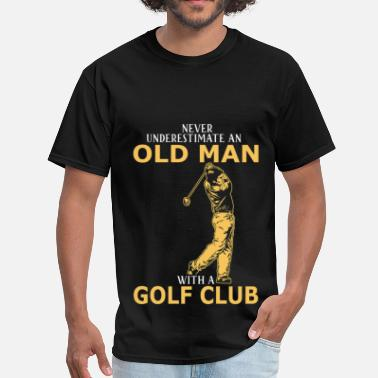 Never Underestimate An Old Man With A Golf Club Never Underestimate An Old Man With A Golf Club - Men's T-Shirt