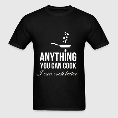 Anything you can cook I can cook better - Men's T-Shirt