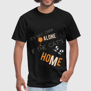 It's not drink alone if the cat's home - Men's T-Shirt