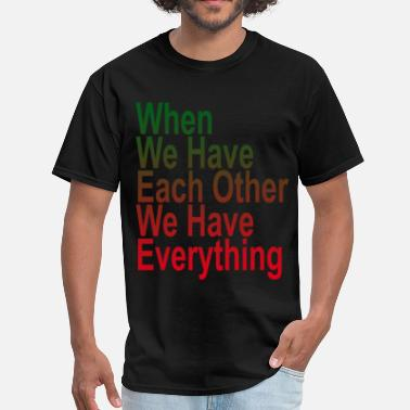 When We Have Each Other We Have Everything when_we_have_each_other_we_have_everythi - Men's T-Shirt