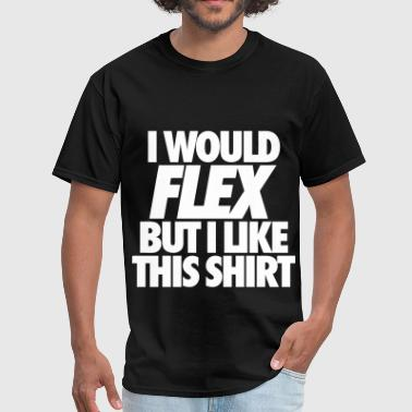 I Would Flex But I Like This Shirt - Men's T-Shirt