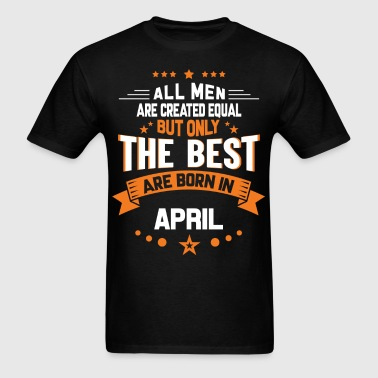 All Men Created Equal But The Best Born In April - Men's T-Shirt