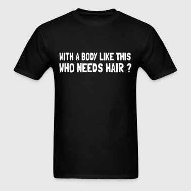 with_a_body_like_this_who_needs_hair - Men's T-Shirt