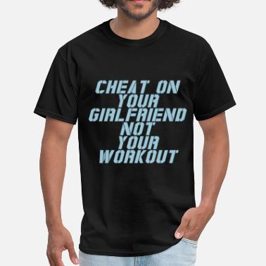 Cheat On Your Girlfriends cheat on your girlfriend not your workout - Men's T-Shirt