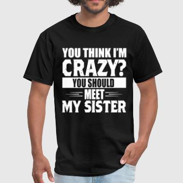 You Think Im Crazy You think i m crazy you should meet my sister - Men's T-Shirt