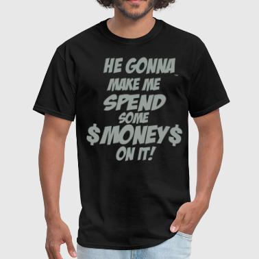 HE GONNA MAKE ME SPEND SOME MONEY ON IT! - Men's T-Shirt