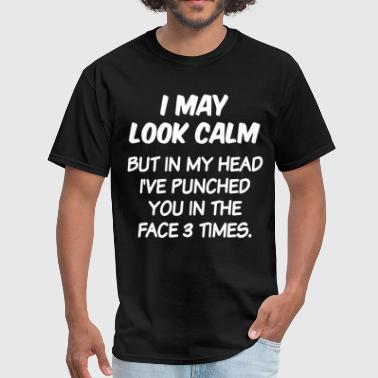 I MAY LOOK CALM BUT IN MY HEAD I VE PUNCHED YOU IN - Men's T-Shirt