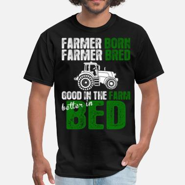 Born Better Farmer Born Bred Good In The Farm Better In Bed - Men's T-Shirt