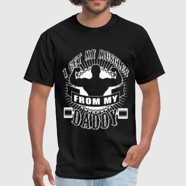 Muscle Daddy I Get My Muscles From My Daddy T Shirt - Men's T-Shirt