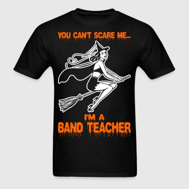 You Cant Scare Me Im A Band Teacher - Men's T-Shirt