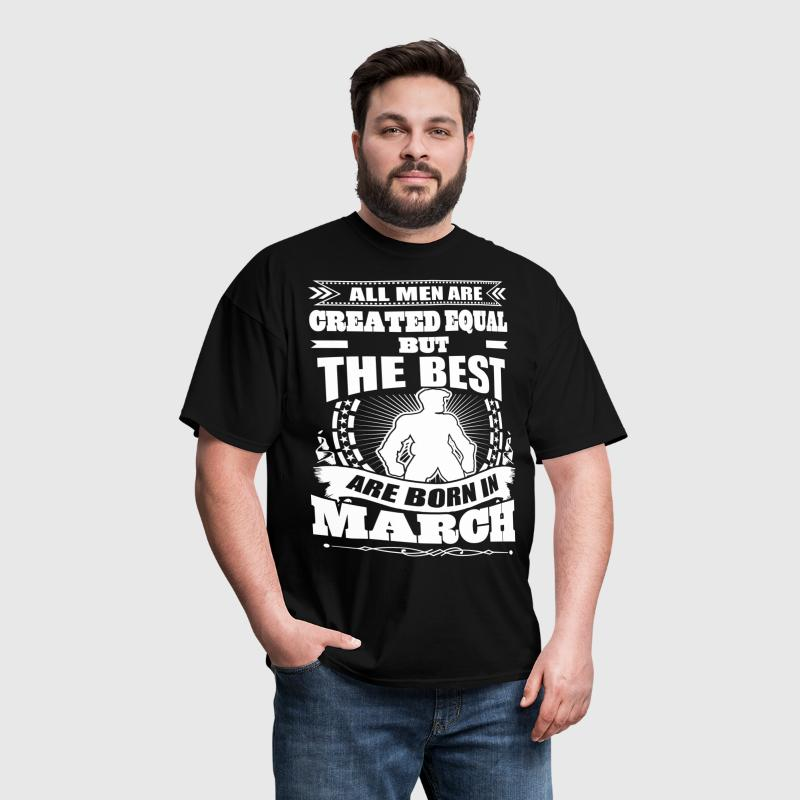All Men Created Equal But The Best Born In March - Men's T-Shirt