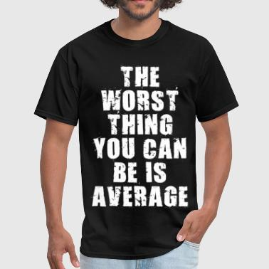 The Worst Thing You Can Be Is Average - Men's T-Shirt