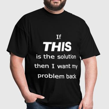 if this is the solution - Men's T-Shirt