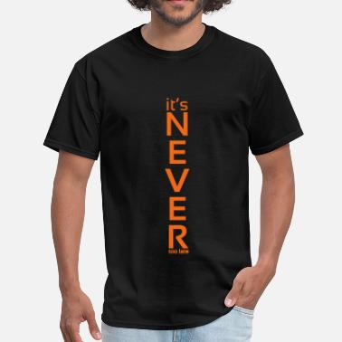 Too Late It's Never Too Late too - Men's T-Shirt