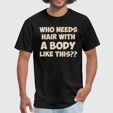 Who Needs Hair With A Body Like This? - Men's T-Shirt