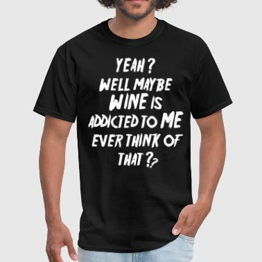 Wine Dyed yeah well may be wine is addicted to me ever think - Men's T-Shirt