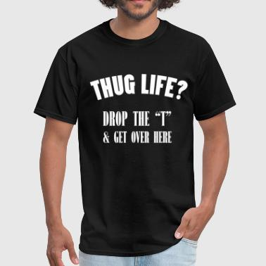 thug life Drop the ''t'' & Get over Here - Men's T-Shirt