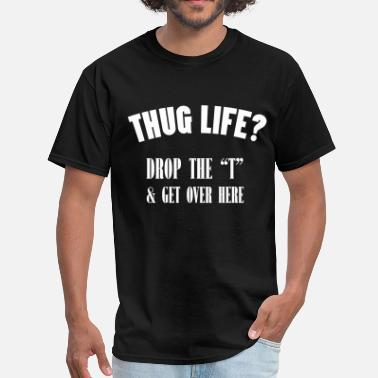 Thug thug life Drop the ''t'' & Get over Here - Men's T-Shirt