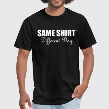 Same Different Day Same Shirt Different Day - Men's T-Shirt