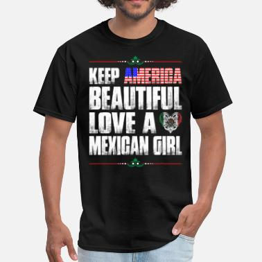 I Love Mexican Girls  Keep America Beautiful Love A Mexican Girl - Men's T-Shirt