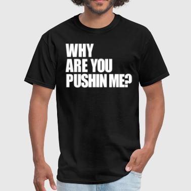 Why are you pushin me? - Men's T-Shirt