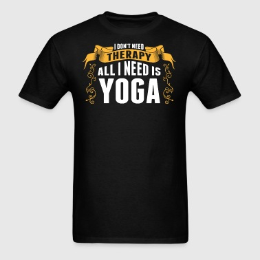 I Dont Need Therapy All I Need Is Yoga - Men's T-Shirt
