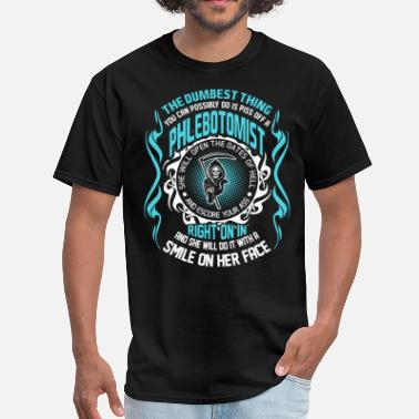 Phlebotomists The Dumbest Thing You Can Possibly Do is Piss Off  - Men's T-Shirt