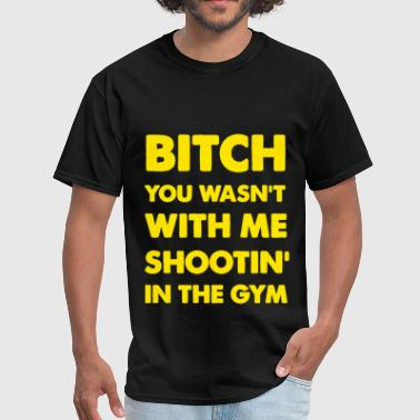 Bitch Gym Bitch You Wasnt With Me Shooting In The Gym Ross  - Men's T-Shirt