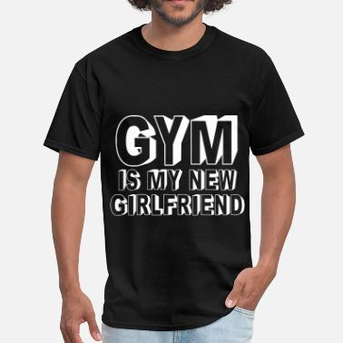 Gym Is My New Girlfriend Gym Is My New Girlfriend - Men's T-Shirt